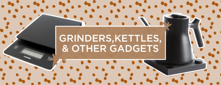 Grinders, kettles, and other gadgets